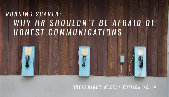 HR Shouldn't Be Afraid of Honest Communications ~ HRExaminer Weekly Edition v8.14 April 7, 2017