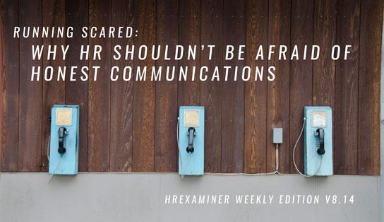HR Shouldn't Be Afraid of Honest Communications ~ HRExaminer Weekly Edition v8.14 April 7, 2017