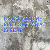Don't Assume: Find Out What Is Real