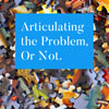 Articulating the Problem – or Not