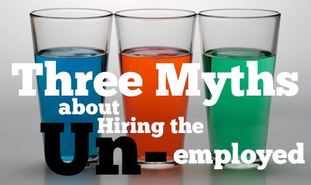 Three Myths about hiring the unemployed - HRExaminer Weekly Edition v2.34 September 2, 2011