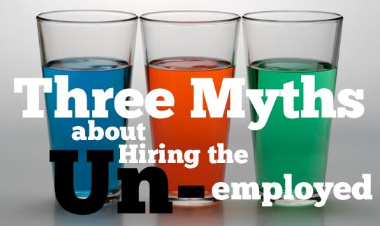 Three myths about hiring the unemployed ~ HRExaminer Weekly Edition v2.34 September 2, 2011