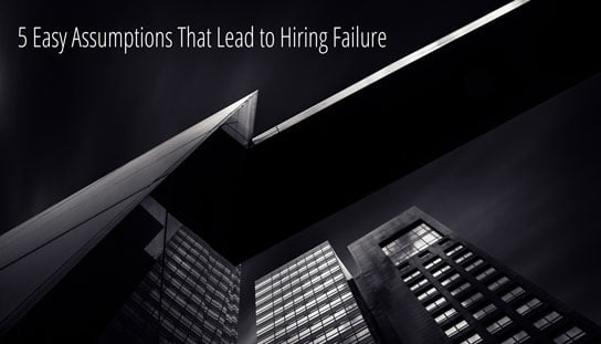 2016-01-29 HRExaminer feature image v704 5 Easy Assumptions That Lead to Hiring Failure cc0 via unsplash photo credit Padurariu Alexandru